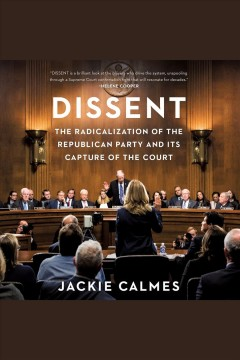 Dissent [electronic resource] : the radicalization of the Republican Party and its dapture of the court / Jackie Calmes