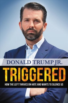 Triggered : how the left thrives on hate and wants to silence us / Donald Trump Jr.