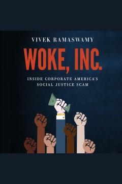 Woke, inc. [electronic resource] : Inside corporate America's social justice scam / Vivek Ramaswamy
