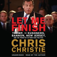 Let me finish : Trump, the Kushners, Bannon, New Jersey, and the power of in-your-face politics / Chris Christie with Ellis Henican.