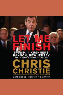 Let me finish [electronic resource] : Trump, the Kushners, Bannon, New Jersey, and the power of in-your-face politics / Chris Christie