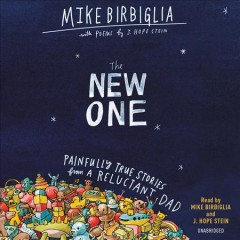 The new one : painfully true stories from a reluctant dad / Mike Birbiglia with J. Hope Stein.