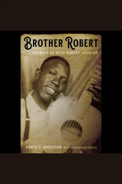 Brother Robert [electronic resource] : growing up with Robert Johnson / by Mrs. Annye C. Anderson with Preston Lauterbach.