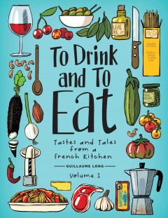 To drink and to eat : tastes and tales from a French kitchen. Volume 1