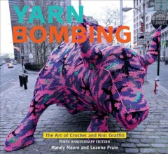 Yarn bombing : the art of crochet and knit graffiti / Mandy Moore and Leanne Prain.