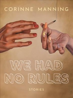 We had no rules : stories / Corinne Manning.