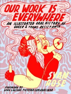 Our Work Is Everywhere : An Illustrated Oral History of Queer & Trans Resistance