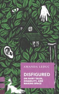 Disfigured : On Fairy Tales, Disability, and Making Space