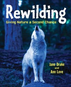 Rewilding : giving nature a second chance / Jane Drake and Ann Love.
