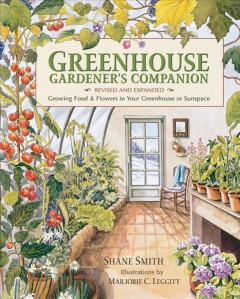 Greenhouse gardener's companion : growing food and flowers in your greenhouse or sunspace / Shane Smith ; illustrations by Marjorie C. Leggitt.