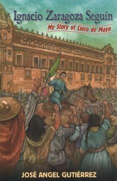 Ignacio Zaragoza Seguin: My Story of Cinco de Mayo / Mi Version del Cinco de Mayo