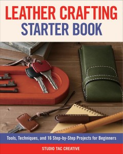 Leather crafting starter book / Tools, Techniques, and 16 Step-by-Step Projects for Beginners