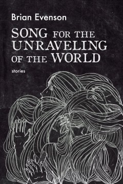 Song for the unraveling of the world Brian Evenson.