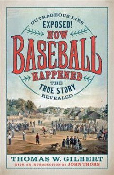 How baseball happened : Outrageous lies exposed! The true story revealed