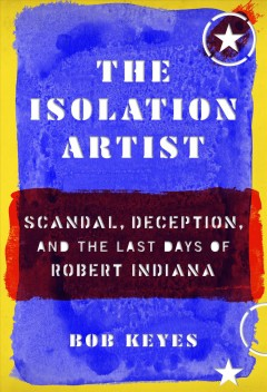 The Isolation Artist : Scandal, Deception, and the Last Days of Robert Indiana