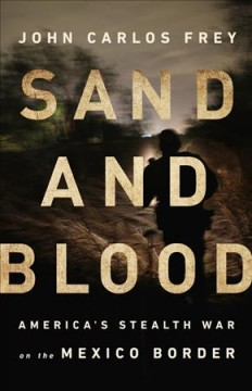 Sand and Blood : America's Stealth War on the Mexico Border