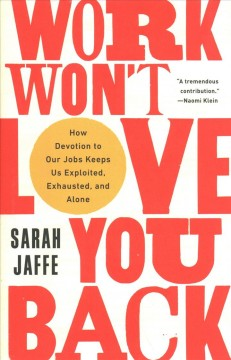 Work won't love you back : how devotion to our jobs keeps us exploited, exhausted, and alone
