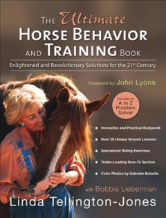 The ultimate horse behavior and training book : enlightened and revolutionary solutions for the 21st century / Linda Tellington-Jones with Bobbie Lieberman ; foreword by John Lyons ; photos by Gabriele Boiselle ; illustrations by Beth Preston.