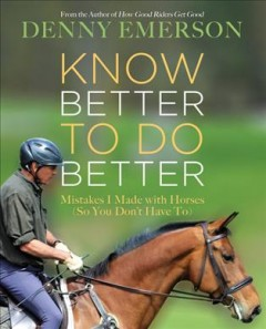 Know better to do better : mistakes I made with horses (so you don't have to) / Denny Emerson.