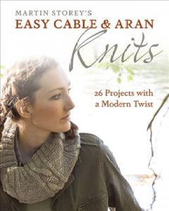 Martin Storey's easy cable & Aran knits : 26 projects with a modern twist / photography by Steven Wooster.