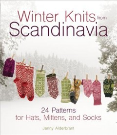 Winter knits from Scandinavia : 24 patterns for hats, mittens, and socks / Jenny Alderbrant ; photography: Charlotte Gawell.