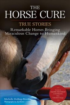 The horse cure : true stories: remarkable horses bringing miraculous change to humankind