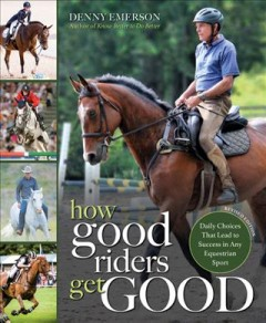 How Good Riders Get Good : Daily Choices That Lead to Success in Any Equestrian Sport