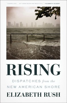 Rising dispatches from the new American shore / Elizabeth Rush.