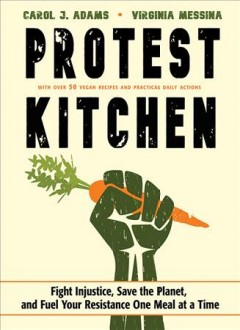 Protest kitchen : fight injustice, save the planet, and fuel your resistance one meal at a time / Carol J. Adams and Virginia Messina.