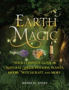 Earth magic : your complete guide to natural spells, potions, plants, herbs , witchcraft, and more