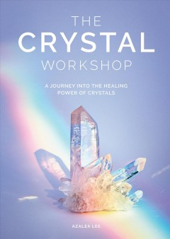 The Crystal Workshop : A Journey into the Healing Power of Crystals