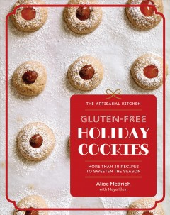 The artisanal kitchen: gluten-free holiday cookies / More Than 30 Recipes to Sweeten the Season