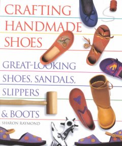 Crafting handmade shoes : great-looking shoes, sandals, slippers & boots / Sharon Raymond.