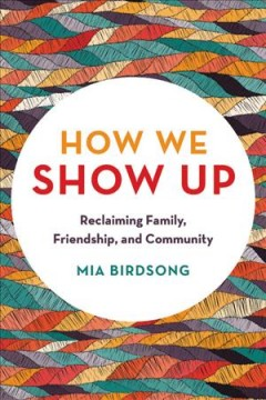 How We Show Up : Reclaiming Family, Friendship, and Community