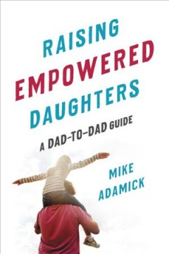 Raising Empowered Daughters : A Dad-to-dad Guide