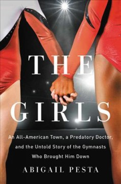 The girls : an all-American town, a predatory doctor, and the untold story of the gymnasts who brought him down / Abigail Pesta.