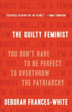 The guilty feminist : you don't have to be perfect to overthrow the patriarchy / Deborah Frances-White.
