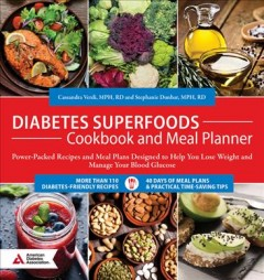 Diabetes superfoods cookbook and meal planner : power-packed recipes and meal plans designed to help you lose weight and manage your blood glucose / Cassandra Verdi, MPH, RD and Stephanie Dunbar, MPH, RD.