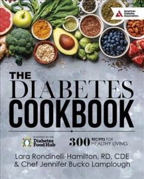 The diabetes cookbook : powered by the Diabetes Food Hub : 300 recipes for healthy living / Lara Rondinelli-Hamilton, RD, LDN, CDE & Chef Jennifer Bucko Lamplough.