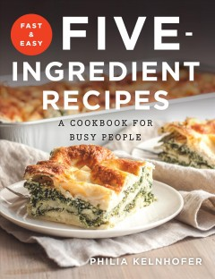 Fast and easy five-ingredient recipes a cookbook for busy people / Philia Kelnhofer.