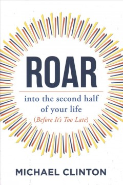 Roar : into the second half of your life (before it's too late) / Michael Clinton.