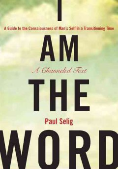 I am the word : a guide to the consciousness of man's self in a transitioning time : a channeled text