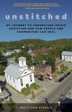 Unstitched : My Journey to Understand Opioid Addiction and How People and Communities Can Heal