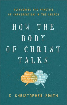 How the body of Christ talks : recovering the practice of conversation in the Church