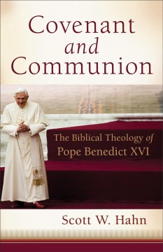 Covenant and Communion : The Biblical Theology of Pope Benedict XVI