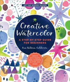 Creative watercolor : a step-by-step guide for beginners / Ana Victoria Calderon.