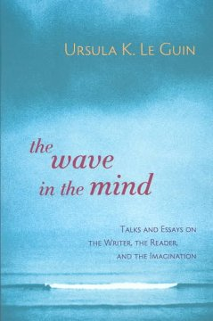 The wave in the mind : talks and essays on the writer, the reader, and the imagination