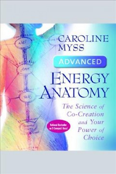 Advanced energy anatomy : the science of co-creation and your power of choice [electronic resource] / Caroline Myss.