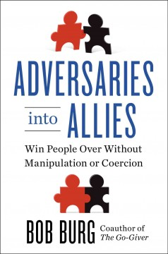 Adversaries into allies : win people over without manipulation or coercion / Bob Burg.