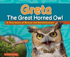 Greta the Great Horned Owl : A True Story of Rescue and Rehabilitation